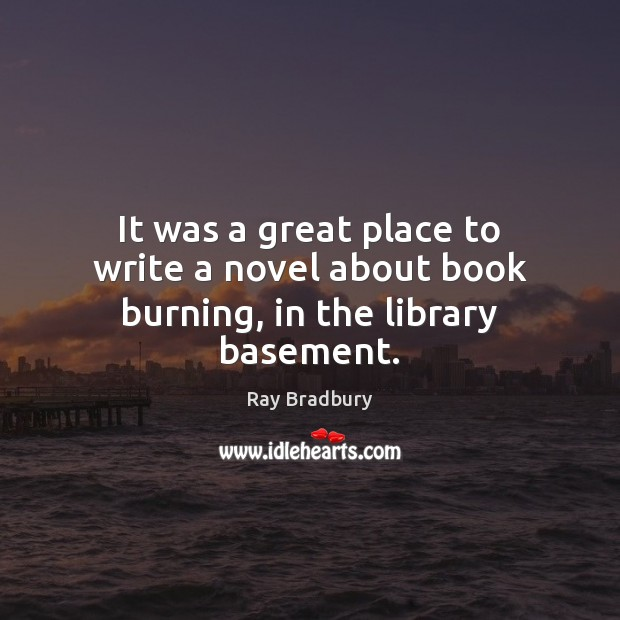 It was a great place to write a novel about book burning, in the library basement. Ray Bradbury Picture Quote