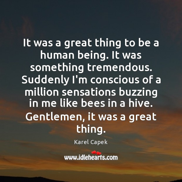 It was a great thing to be a human being. It was Karel Capek Picture Quote