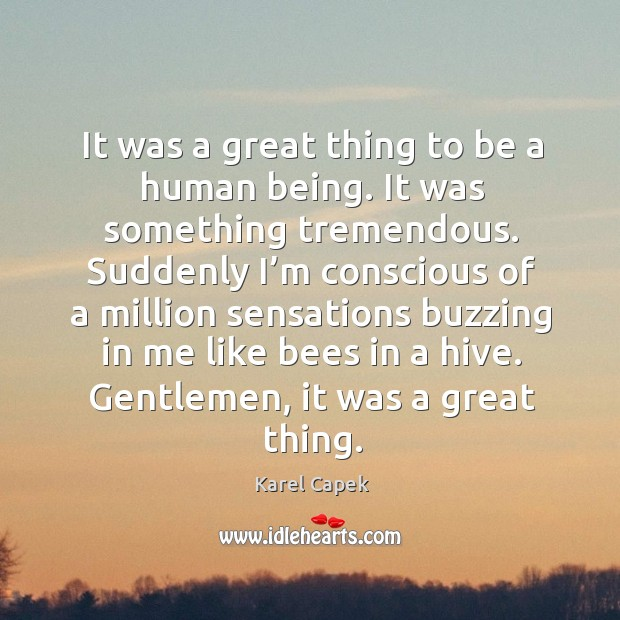 It was a great thing to be a human being. Karel Capek Picture Quote