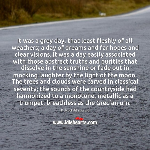 It was a grey day, that least fleshly of all weathers; a F. Scott Fitzgerald Picture Quote