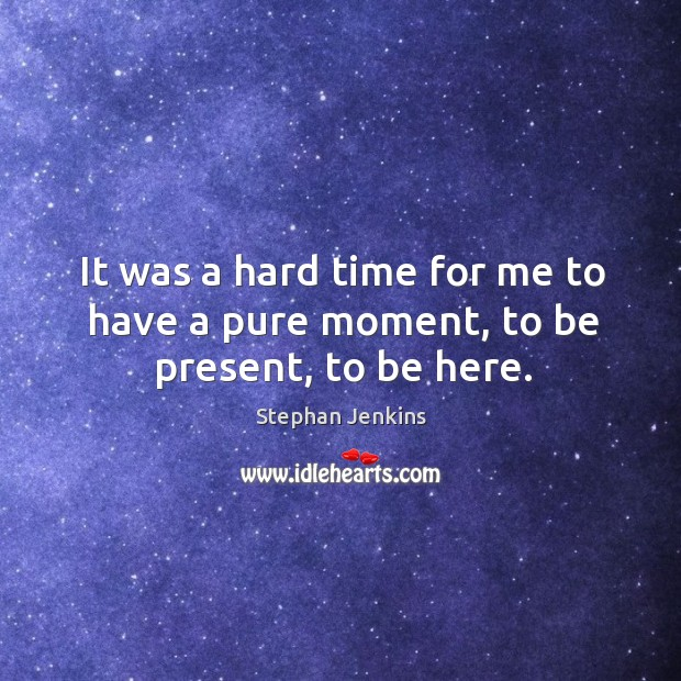 It was a hard time for me to have a pure moment, to be present, to be here. Stephan Jenkins Picture Quote