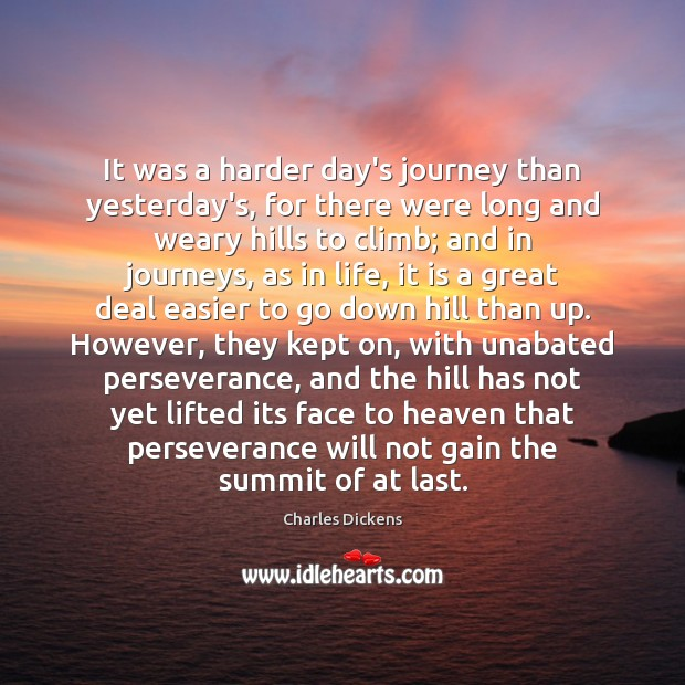 It was a harder day's journey than yesterday's, for there were long Charles Dickens Picture Quote