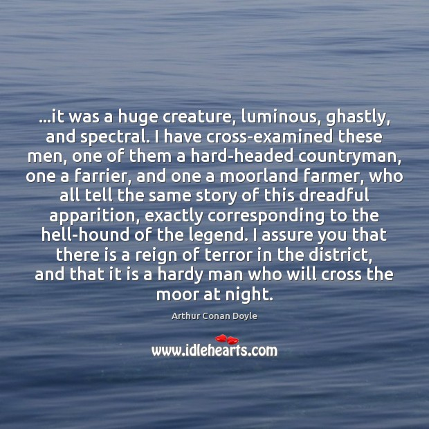 …it was a huge creature, luminous, ghastly, and spectral. I have cross-examined Arthur Conan Doyle Picture Quote