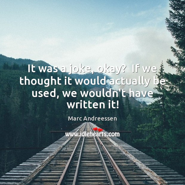 It was a joke, okay?  If we thought it would actually be Marc Andreessen Picture Quote