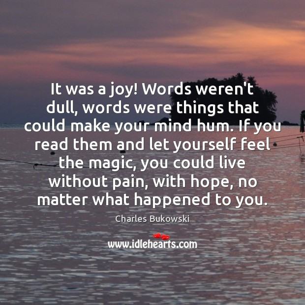 It was a joy! Words weren't dull, words were things that could Charles Bukowski Picture Quote