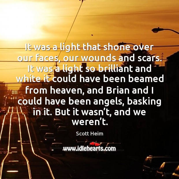 Image, It was a light that shone over our faces, our wounds and