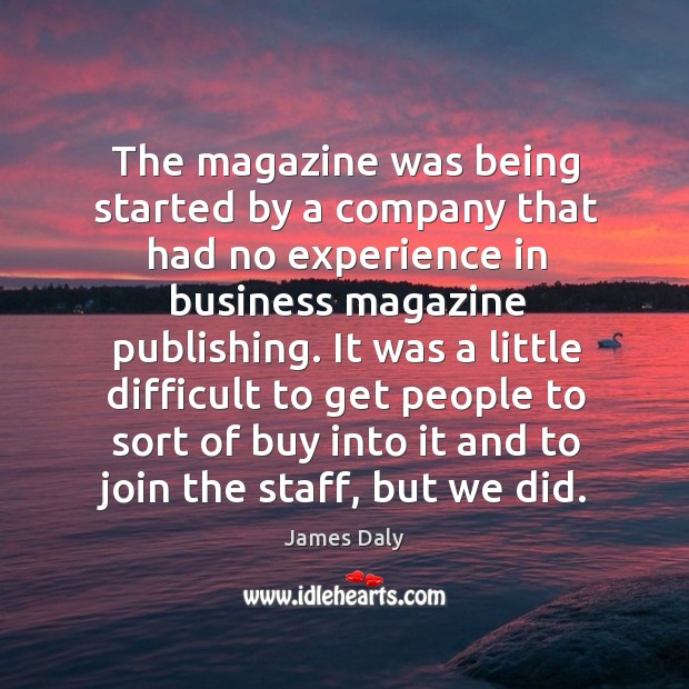 It was a little difficult to get people to sort of buy into it and to join the staff, but we did. James Daly Picture Quote