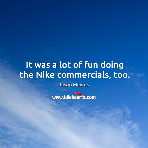 It was a lot of fun doing the nike commercials, too. Image