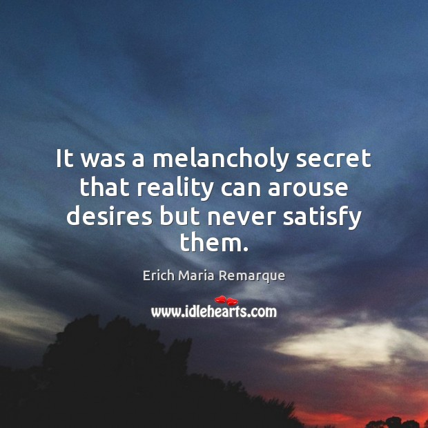 It was a melancholy secret that reality can arouse desires but never satisfy them. Erich Maria Remarque Picture Quote