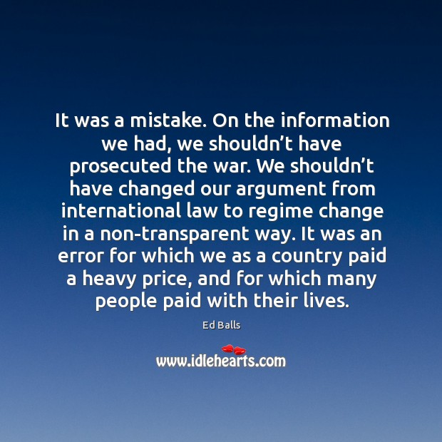 It was a mistake. On the information we had, we shouldn't have prosecuted the war. Image