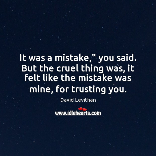 """It was a mistake,"""" you said. But the cruel thing was, it David Levithan Picture Quote"""