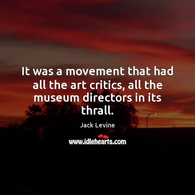 Image, It was a movement that had all the art critics, all the museum directors in its thrall.