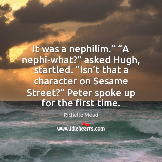 """Image, It was a nephilim."""" """"A nephi-what?"""" asked Hugh, startled. """"Isn't that"""