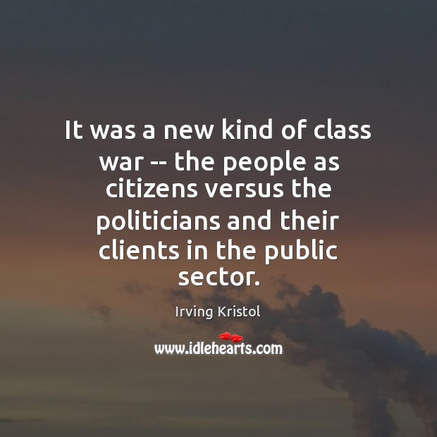 It was a new kind of class war — the people as Irving Kristol Picture Quote