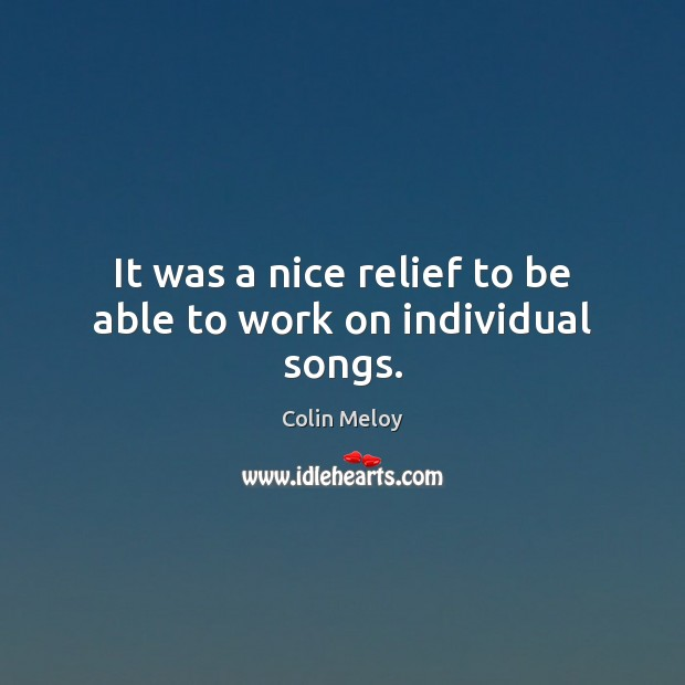 It was a nice relief to be able to work on individual songs. Colin Meloy Picture Quote