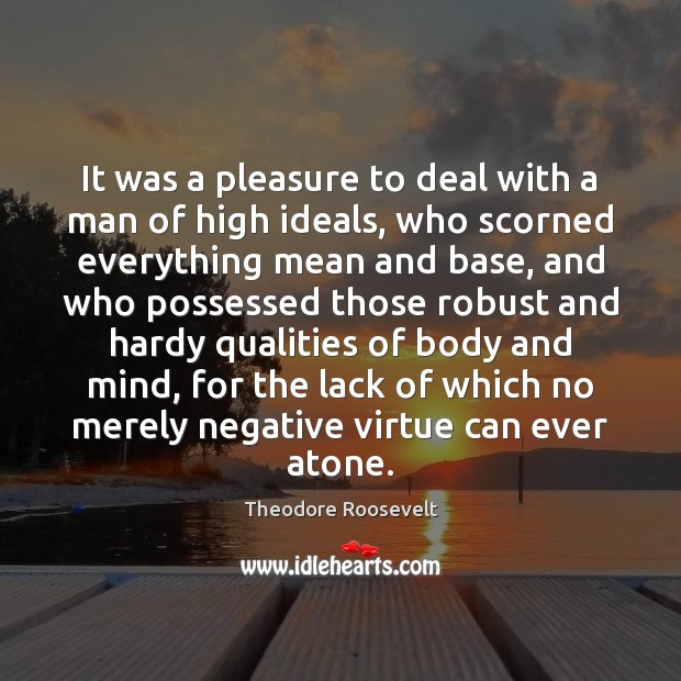 It was a pleasure to deal with a man of high ideals, Theodore Roosevelt Picture Quote