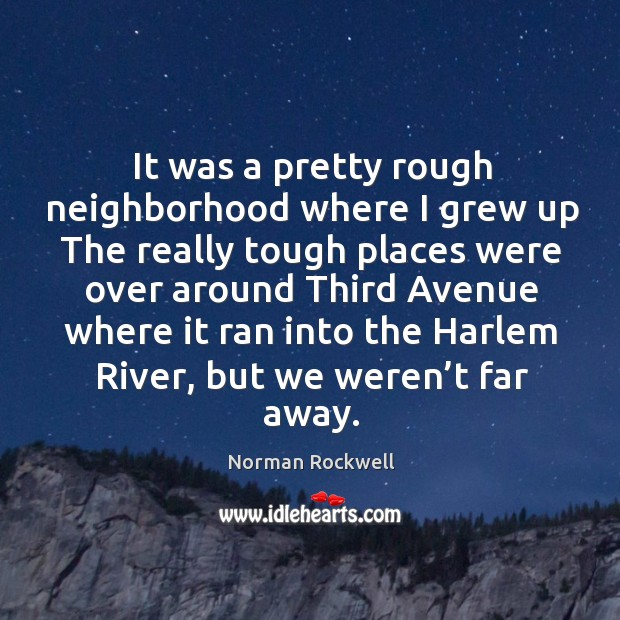 It was a pretty rough neighborhood where I grew up the really Image