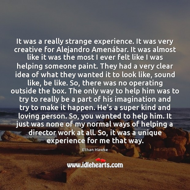 It was a really strange experience. It was very creative for Alejandro Ethan Hawke Picture Quote