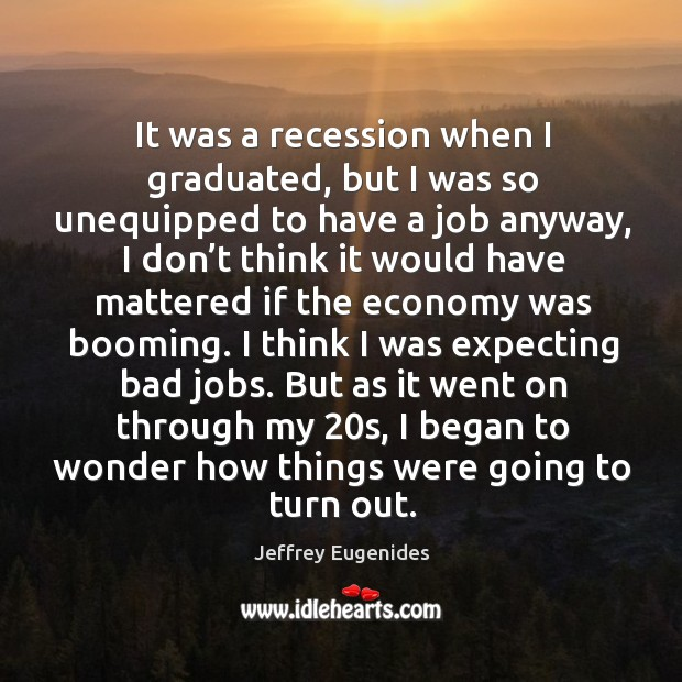 Image, It was a recession when I graduated, but I was so unequipped to have a job anyway