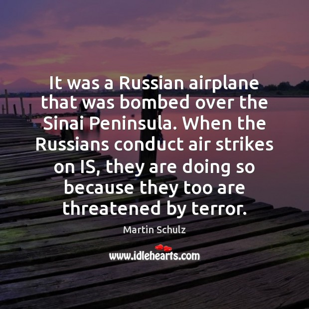 It was a Russian airplane that was bombed over the Sinai Peninsula. Martin Schulz Picture Quote