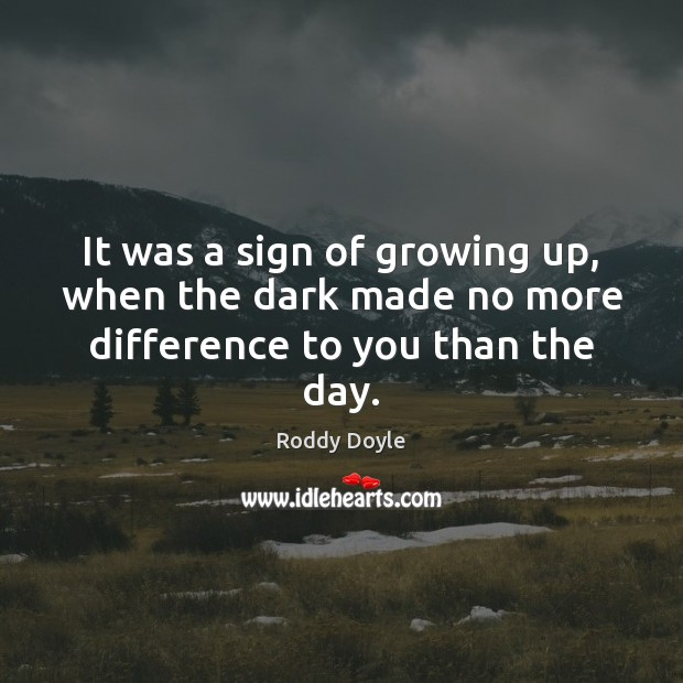 It was a sign of growing up, when the dark made no more difference to you than the day. Image