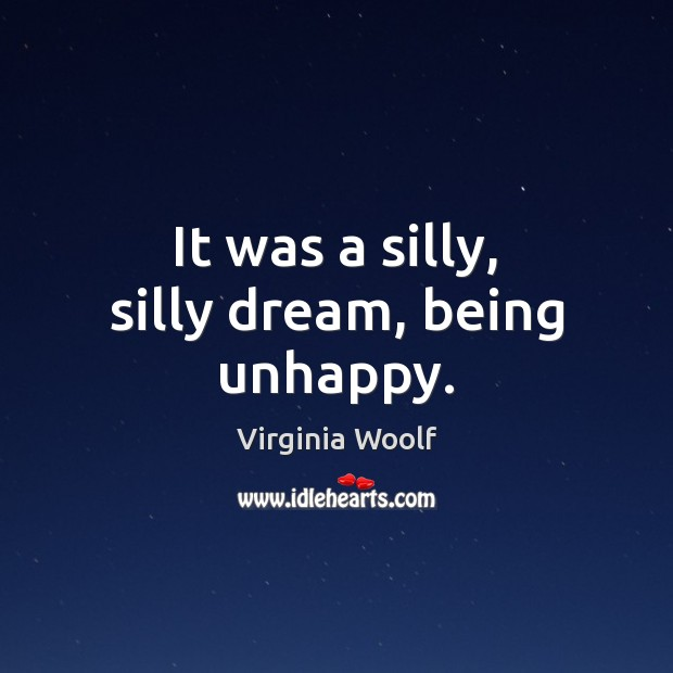 It was a silly, silly dream, being unhappy. Virginia Woolf Picture Quote