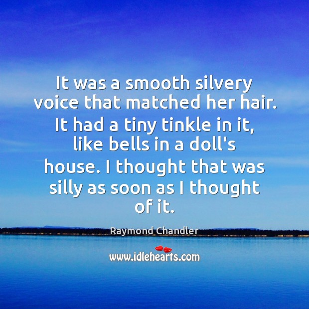 It was a smooth silvery voice that matched her hair. It had Raymond Chandler Picture Quote
