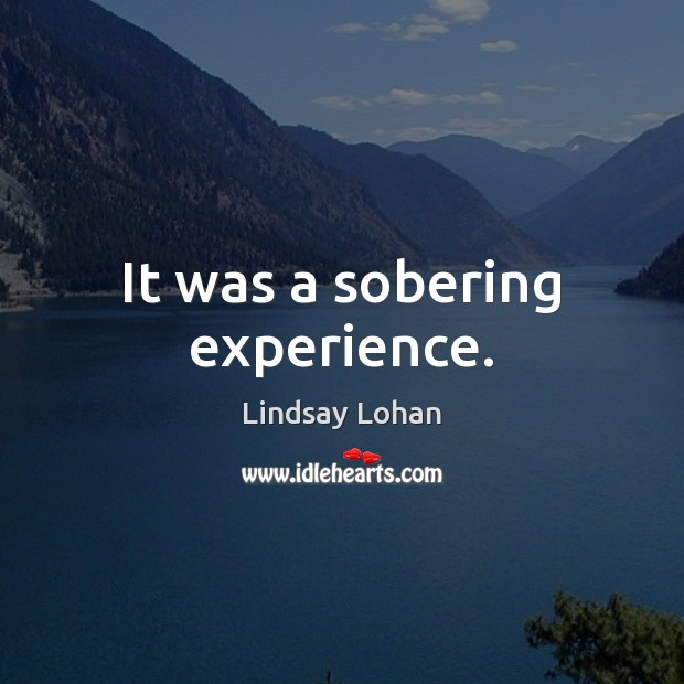 It was a sobering experience. Lindsay Lohan Picture Quote