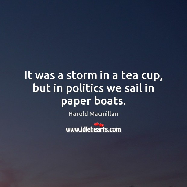 It was a storm in a tea cup, but in politics we sail in paper boats. Harold Macmillan Picture Quote