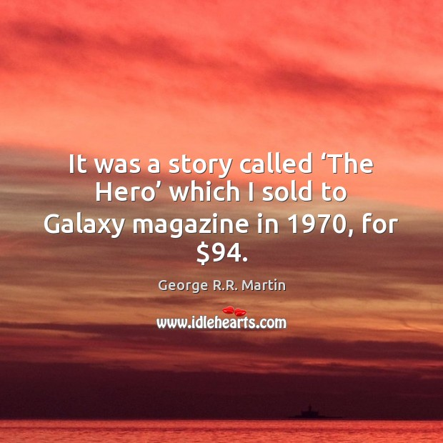 It was a story called 'The Hero' which I sold to Galaxy magazine in 1970, for $94. Image