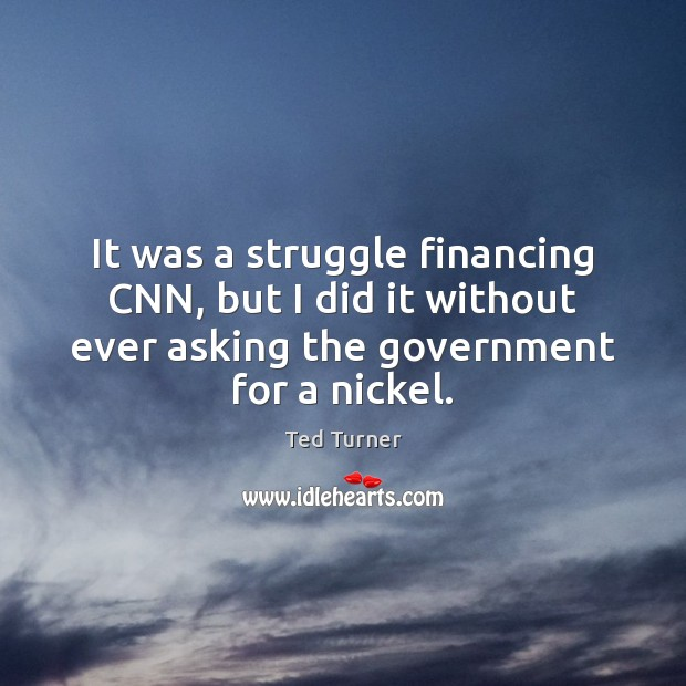 It was a struggle financing CNN, but I did it without ever Ted Turner Picture Quote