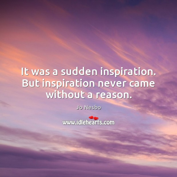 It was a sudden inspiration. But inspiration never came without a reason. Jo Nesbo Picture Quote