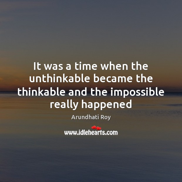 It was a time when the unthinkable became the thinkable and the impossible really happened Arundhati Roy Picture Quote