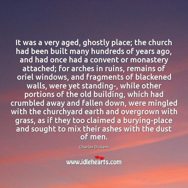 It was a very aged, ghostly place; the church had been built Charles Dickens Picture Quote