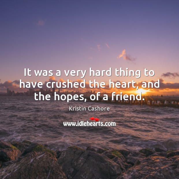 It was a very hard thing to have crushed the heart, and the hopes, of a friend. Kristin Cashore Picture Quote