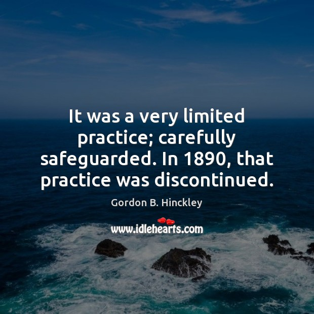 It was a very limited practice; carefully safeguarded. In 1890, that practice was Gordon B. Hinckley Picture Quote