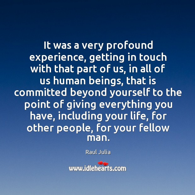 It was a very profound experience, getting in touch with that part of us, in all of us human beings Raul Julia Picture Quote