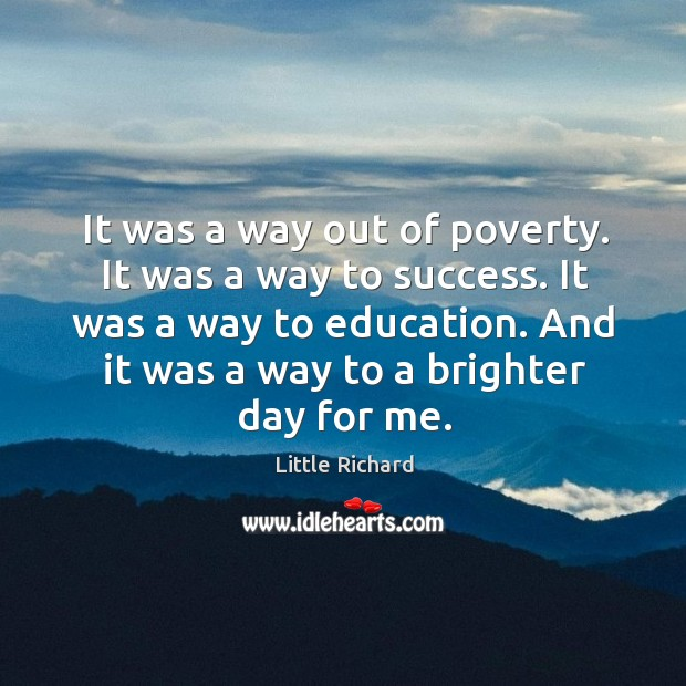 It was a way out of poverty. It was a way to success. It was a way to education. Little Richard Picture Quote