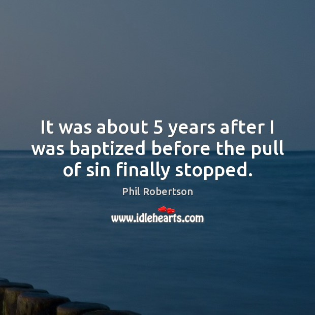 It was about 5 years after I was baptized before the pull of sin finally stopped. Image