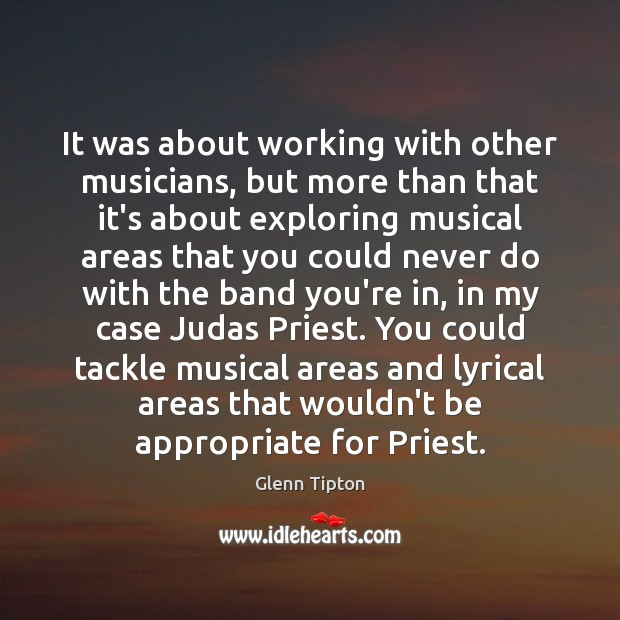 It was about working with other musicians, but more than that it's Glenn Tipton Picture Quote