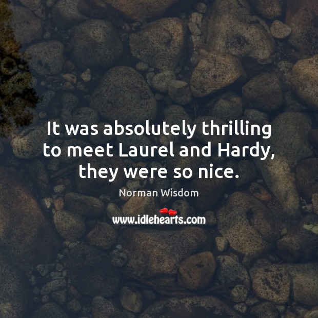 It was absolutely thrilling to meet Laurel and Hardy, they were so nice. Norman Wisdom Picture Quote
