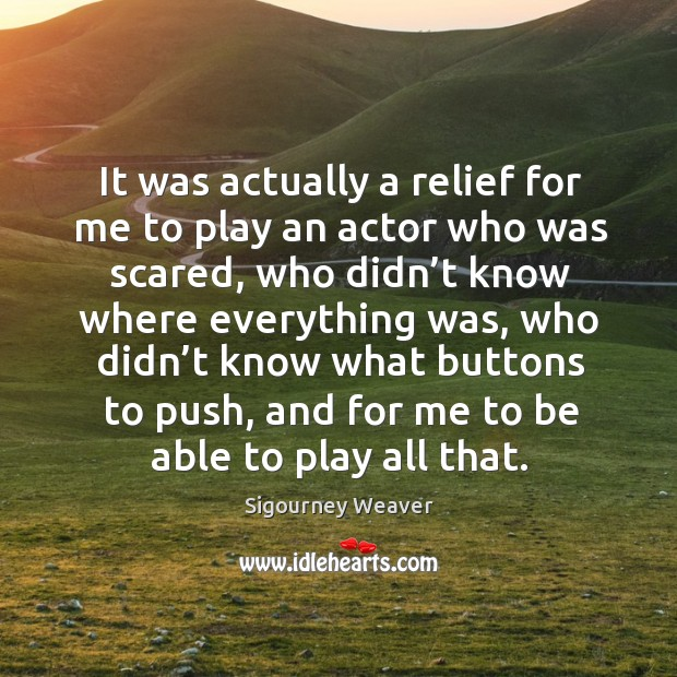 It was actually a relief for me to play an actor who was scared, who didn't know where everything was Image
