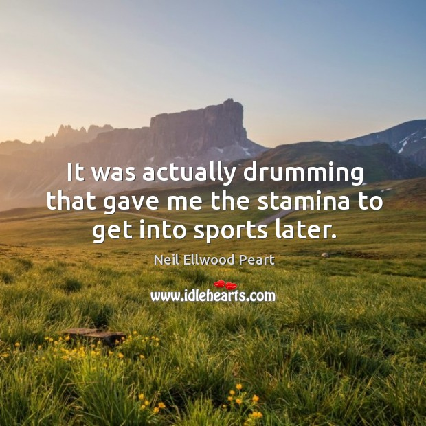 It was actually drumming that gave me the stamina to get into sports later. Neil Ellwood Peart Picture Quote