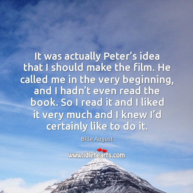 It was actually peter's idea that I should make the film. He called me in the very beginning Bille August Picture Quote