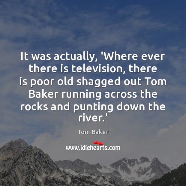 It was actually, 'Where ever there is television, there is poor old Tom Baker Picture Quote