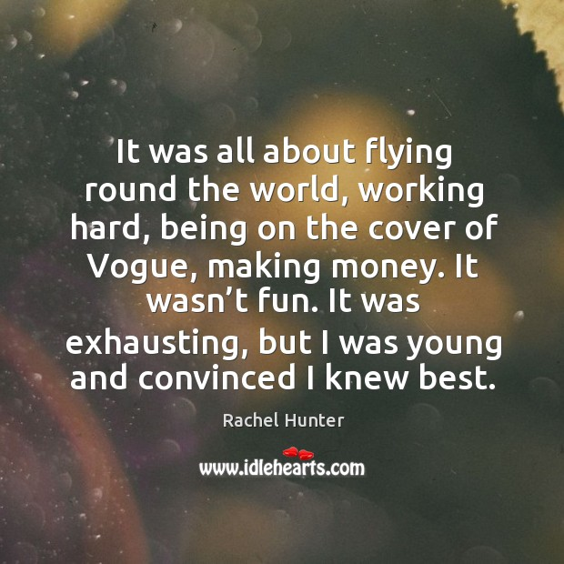 It was all about flying round the world, working hard, being on the cover of vogue, making money. Image