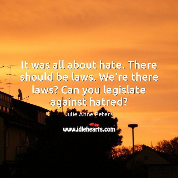 It was all about hate. There should be laws. We're there laws? Julie Anne Peters Picture Quote