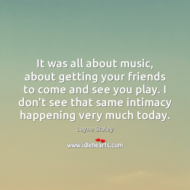 It was all about music, about getting your friends to come and Layne Staley Picture Quote
