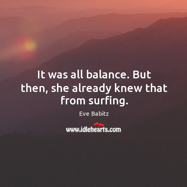It was all balance. But then, she already knew that from surfing. Image