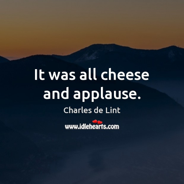 It was all cheese and applause. Charles de Lint Picture Quote